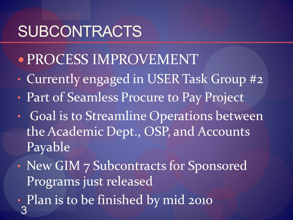 3 SUBCONTRACTS PROCESS IMPROVEMENT Currently engaged in USER Task Group #2 Part of Seamless Procure to Pay Project Goal is to Streamline Operations be
