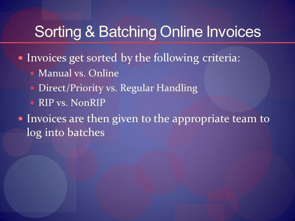 Sorting & Batching Online Invoices Invoices get sorted by the following criteria: Manual vs. Online Direct/Priority vs. Regular Handling RIP vs. NonRI