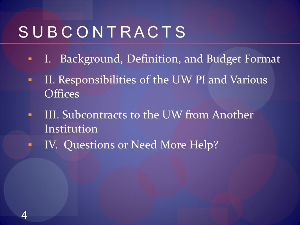 4 S U B C O N T R A C T S  I. Background, Definition, and Budget Format  II. Responsibilities of the UW PI and Various Offices  III. Subcontracts t
