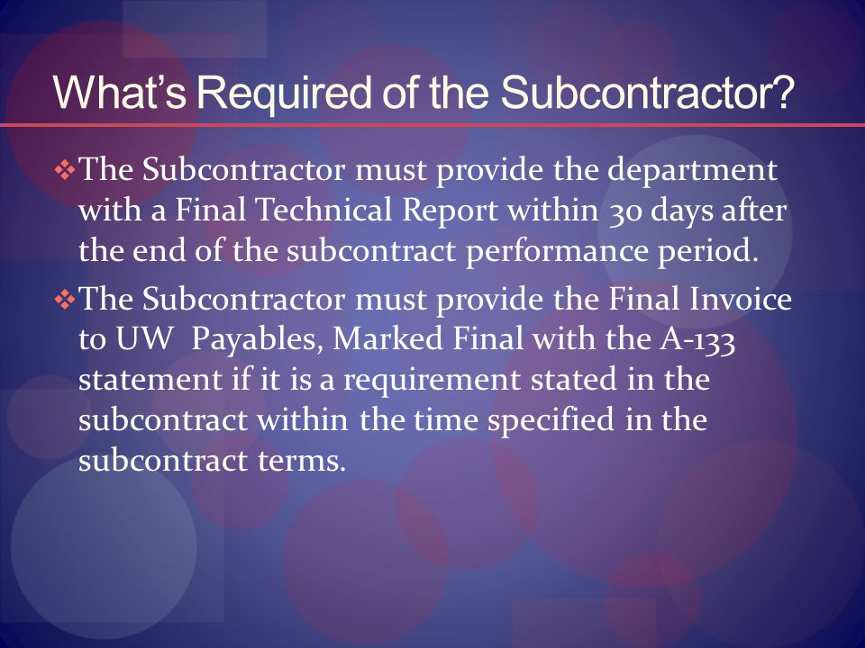 What's Required of the Subcontractor?  The Subcontractor must provide the department with a Final Technical Report within 30 days after the end of th