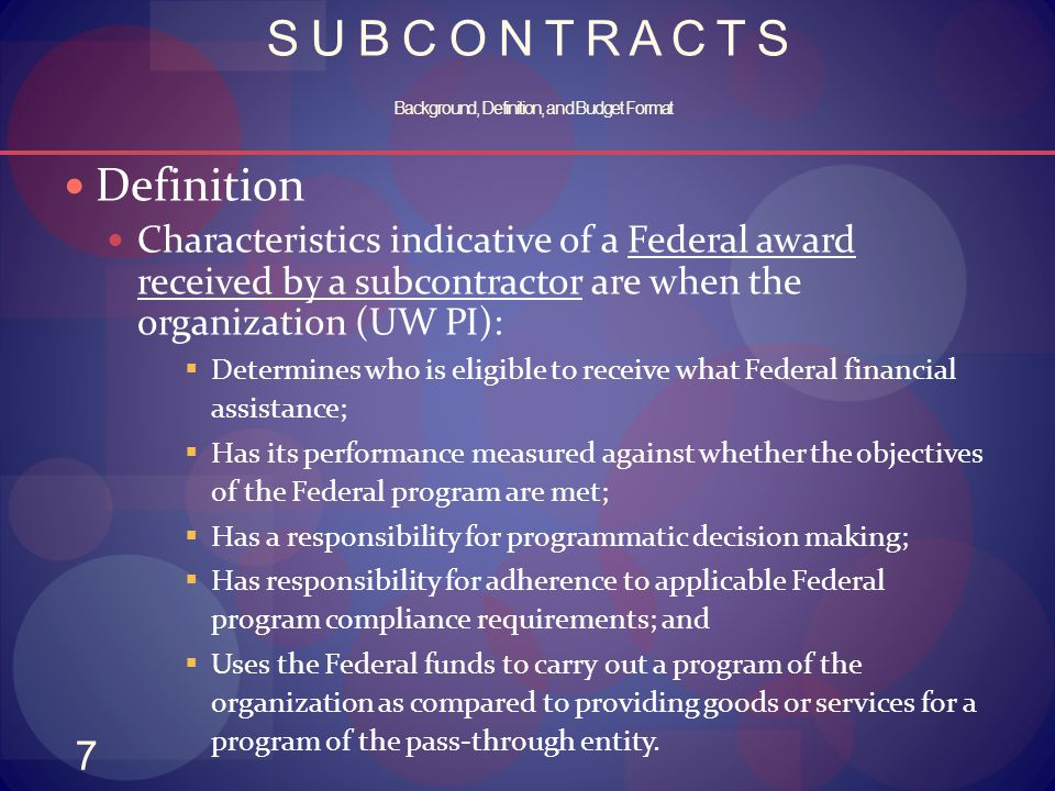 7 S U B C O N T R A C T S Background, Definition, and Budget Format Definition Characteristics indicative of a Federal award received by a subcontract