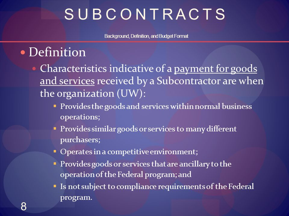 8 S U B C O N T R A C T S Background, Definition, and Budget Format Definition Characteristics indicative of a payment for goods and services received