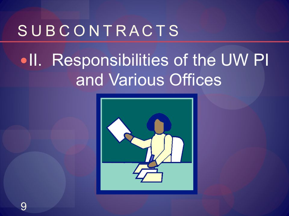 9 S U B C O N T R A C T S II. Responsibilities of the UW PI and Various Offices