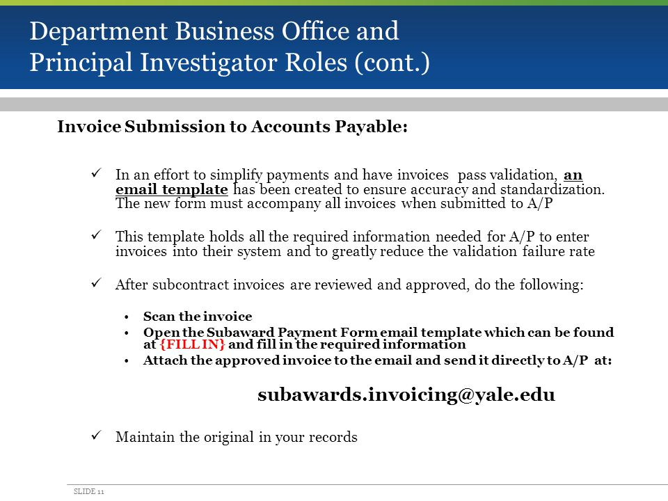 SLIDE 11 Department Business Office and Principal Investigator Roles (cont.) Invoice Submission to Accounts Payable: In an effort to simplify payments and have invoices pass validation, an email template has been created to ensure accuracy and standardization.