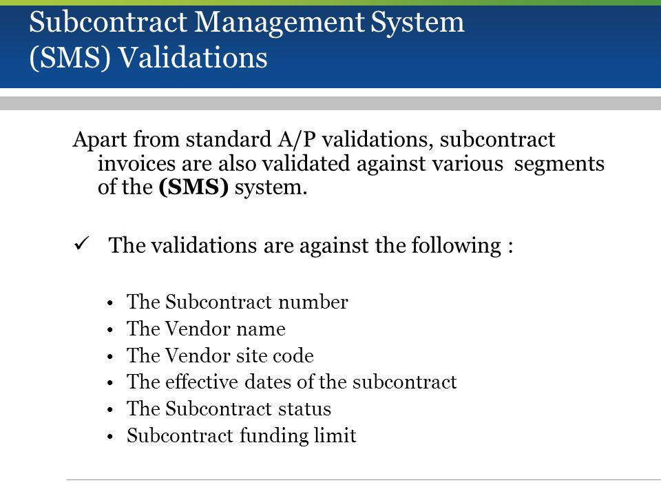 Subcontract Management System (SMS) Validations Apart from standard A/P validations, subcontract invoices are also validated against various segments of the (SMS) system.
