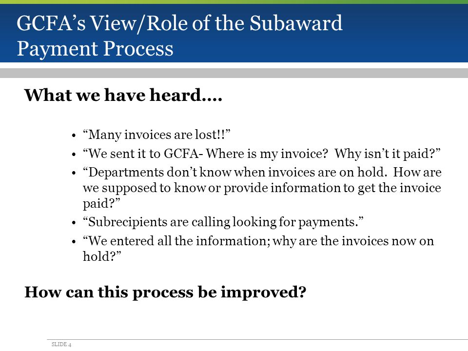 SLIDE 4 GCFA's View/Role of the Subaward Payment Process What we have heard….