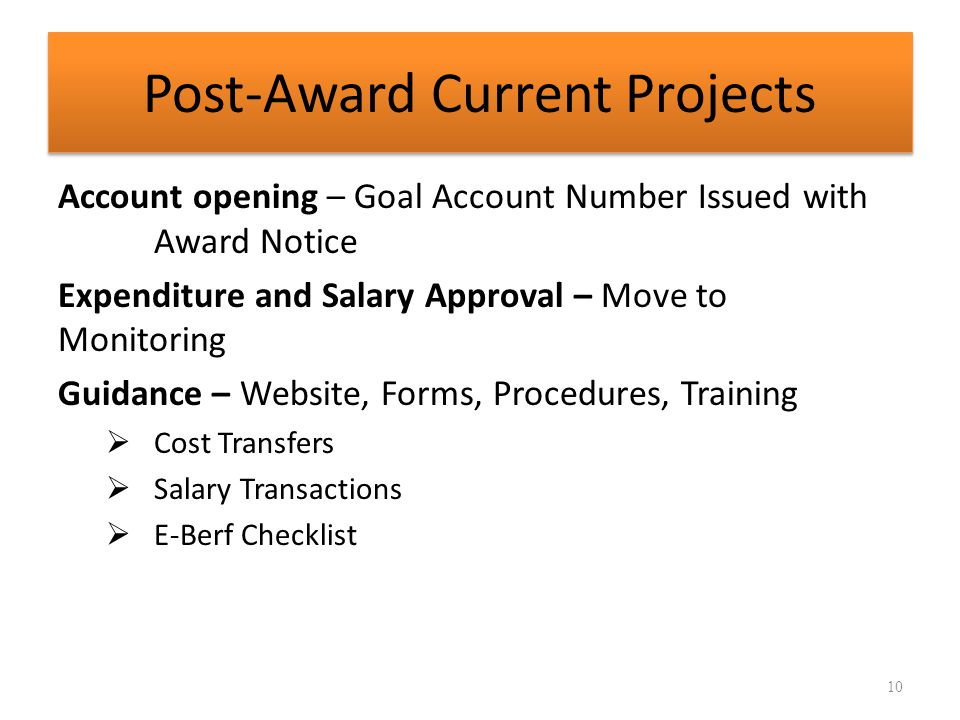 Post-Award Current Projects Account opening – Goal Account Number Issued with Award Notice Expenditure and Salary Approval – Move to Monitoring Guidance – Website, Forms, Procedures, Training  Cost Transfers  Salary Transactions  E-Berf Checklist 10