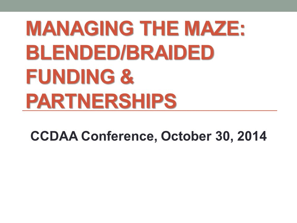MANAGING THE MAZE: BLENDED/BRAIDED FUNDING & PARTNERSHIPS CCDAA Conference, October 30, 2014