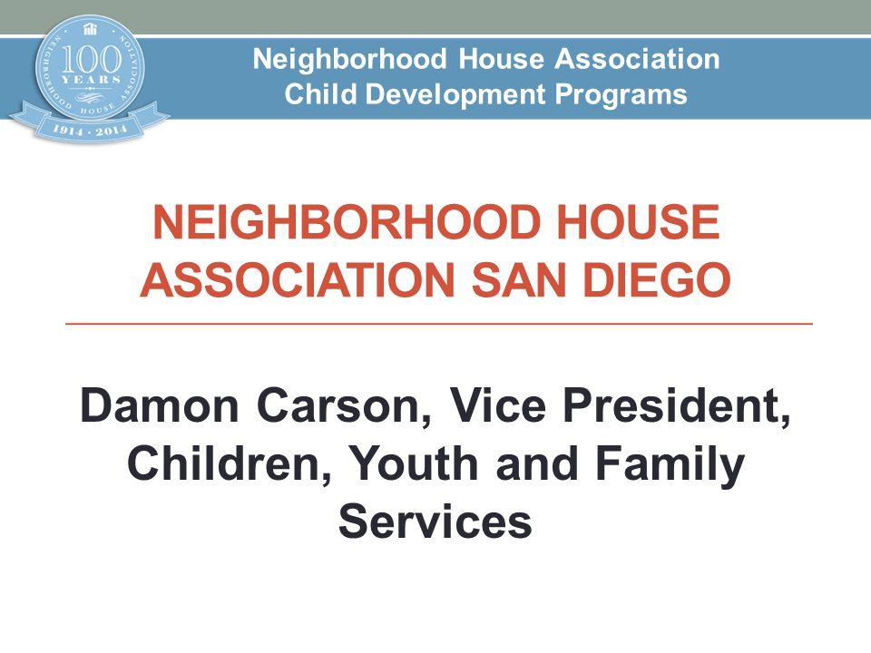 NEIGHBORHOOD HOUSE ASSOCIATION SAN DIEGO Damon Carson, Vice President, Children, Youth and Family Services Neighborhood House Association Child Develo