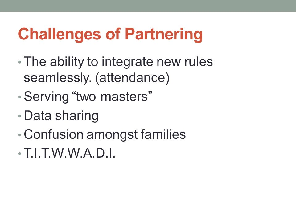 """Challenges of Partnering The ability to integrate new rules seamlessly. (attendance) Serving """"two masters"""" Data sharing Confusion amongst families T.I"""