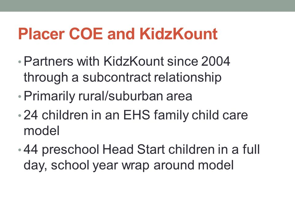 Placer COE and KidzKount Partners with KidzKount since 2004 through a subcontract relationship Primarily rural/suburban area 24 children in an EHS fam