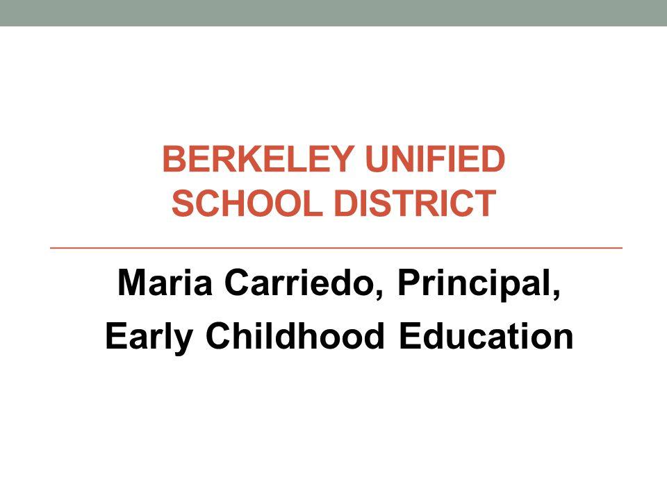 BERKELEY UNIFIED SCHOOL DISTRICT Maria Carriedo, Principal, Early Childhood Education