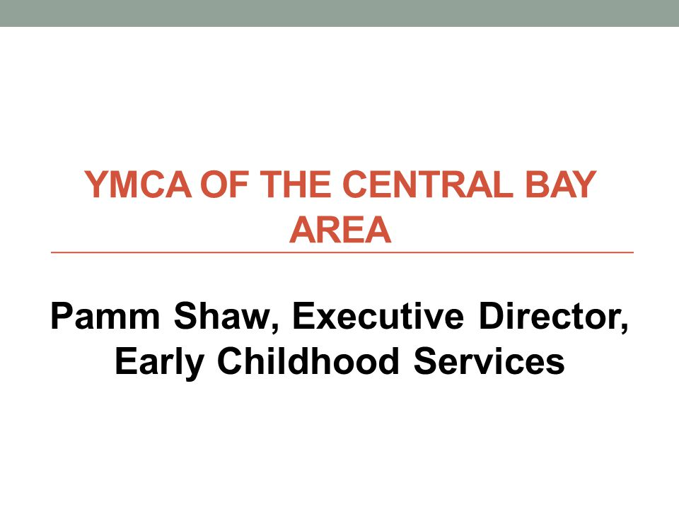 YMCA OF THE CENTRAL BAY AREA Pamm Shaw, Executive Director, Early Childhood Services