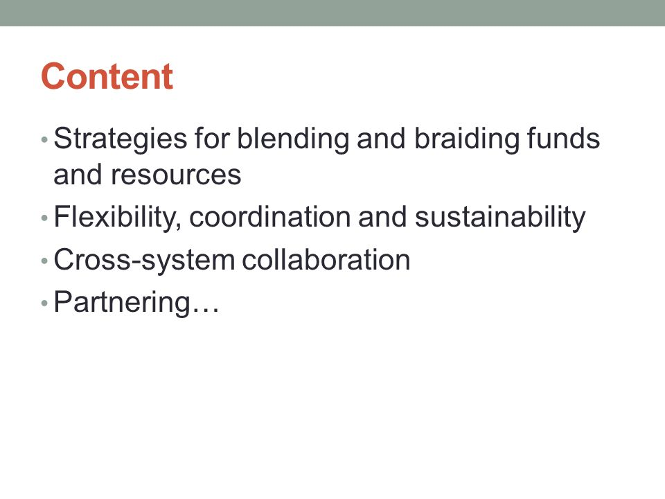 Content Strategies for blending and braiding funds and resources Flexibility, coordination and sustainability Cross-system collaboration Partnering…