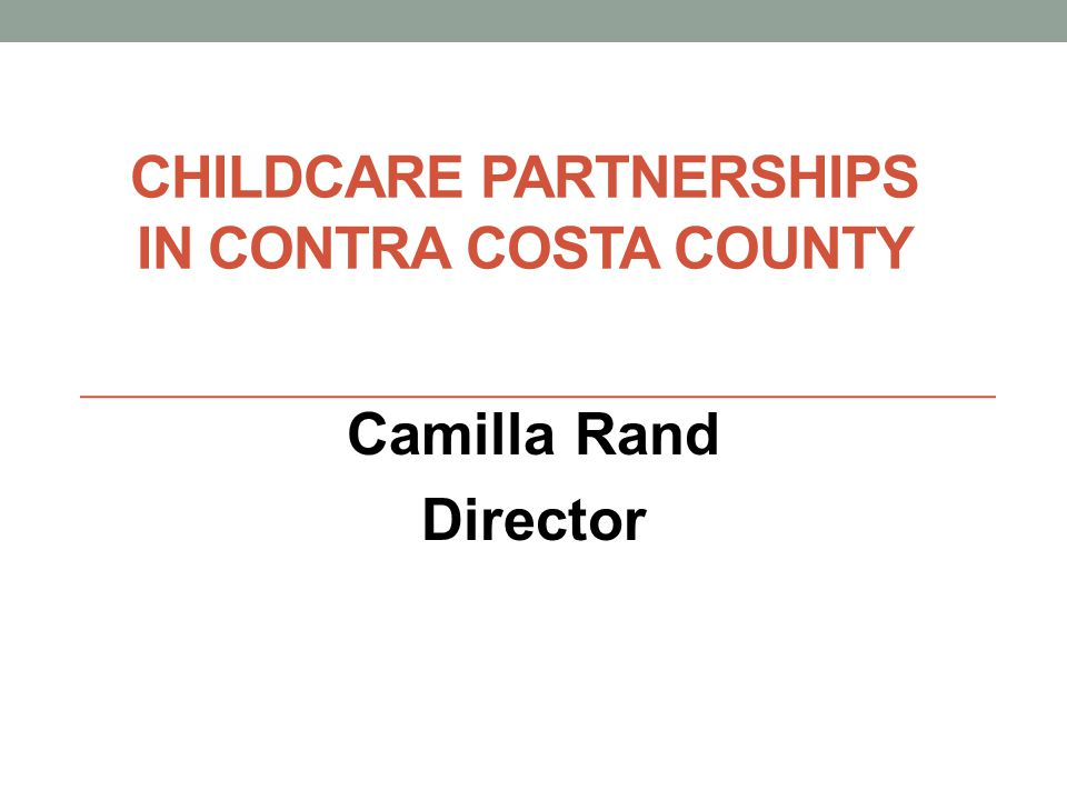 CHILDCARE PARTNERSHIPS IN CONTRA COSTA COUNTY Camilla Rand Director