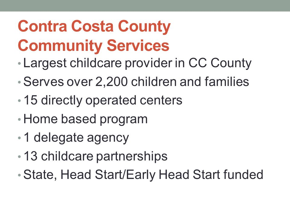 Contra Costa County Community Services Largest childcare provider in CC County Serves over 2,200 children and families 15 directly operated centers Ho