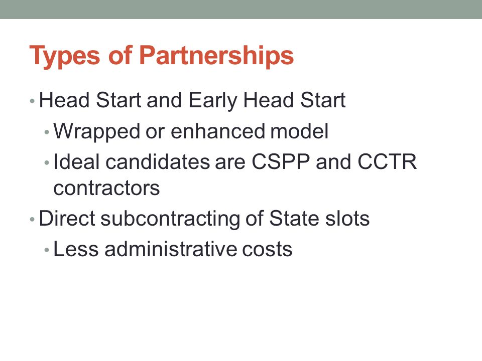 Types of Partnerships Head Start and Early Head Start Wrapped or enhanced model Ideal candidates are CSPP and CCTR contractors Direct subcontracting o
