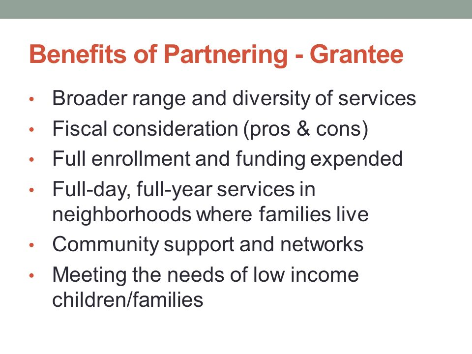 Benefits of Partnering - Grantee Broader range and diversity of services Fiscal consideration (pros & cons) Full enrollment and funding expended Full-