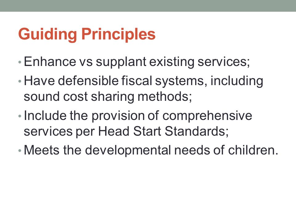 Guiding Principles Enhance vs supplant existing services; Have defensible fiscal systems, including sound cost sharing methods; Include the provision