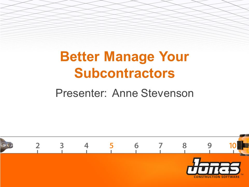 Better Manage Your Subcontractors Presenter: Anne Stevenson