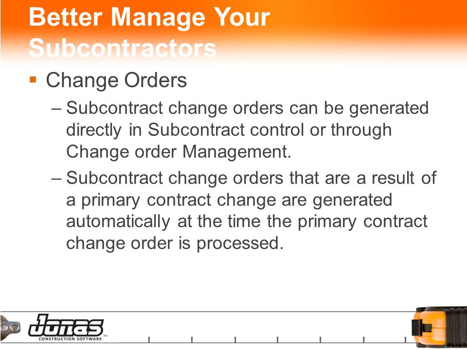 Better Manage Your Subcontractors  Change Orders –Subcontract change orders can be generated directly in Subcontract control or through Change order Management.