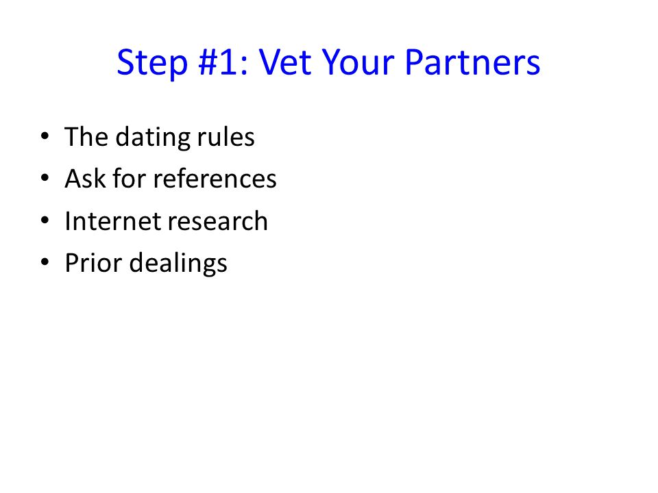 Step #1: Vet Your Partners The dating rules Ask for references Internet research Prior dealings