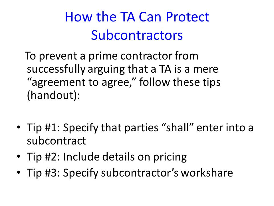 How the TA Can Protect Subcontractors To prevent a prime contractor from successfully arguing that a TA is a mere agreement to agree, follow these tips (handout): Tip #1: Specify that parties shall enter into a subcontract Tip #2: Include details on pricing Tip #3: Specify subcontractor's workshare
