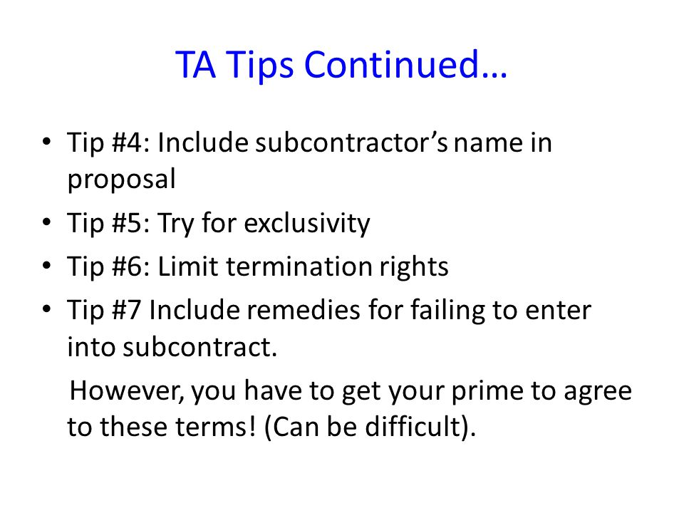 TA Tips Continued… Tip #4: Include subcontractor's name in proposal Tip #5: Try for exclusivity Tip #6: Limit termination rights Tip #7 Include remedies for failing to enter into subcontract.