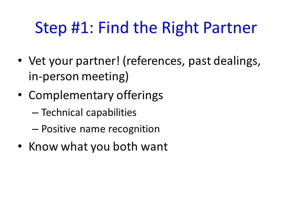 Step #1: Find the Right Partner Vet your partner! (references, past dealings, in-person meeting) Complementary offerings – Technical capabilities – Po