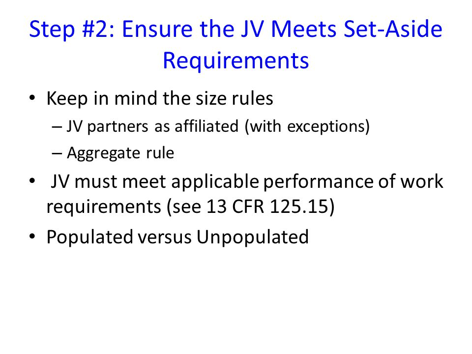 Step #2: Ensure the JV Meets Set-Aside Requirements Keep in mind the size rules – JV partners as affiliated (with exceptions) – Aggregate rule JV must meet applicable performance of work requirements (see 13 CFR 125.15) Populated versus Unpopulated