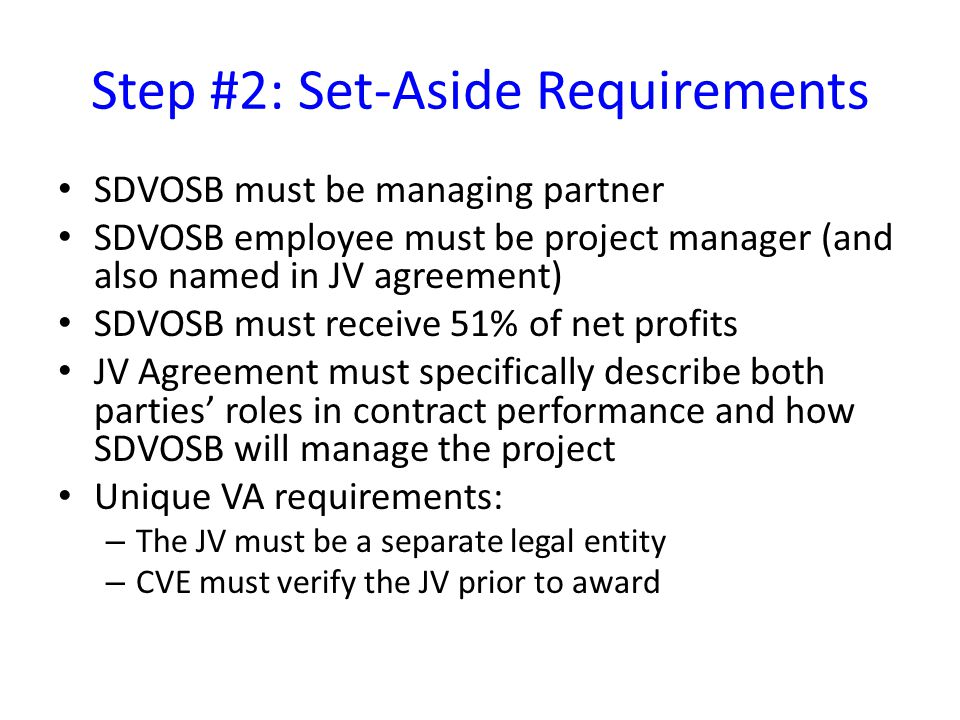 Step #2: Set-Aside Requirements SDVOSB must be managing partner SDVOSB employee must be project manager (and also named in JV agreement) SDVOSB must receive 51% of net profits JV Agreement must specifically describe both parties' roles in contract performance and how SDVOSB will manage the project Unique VA requirements: – The JV must be a separate legal entity – CVE must verify the JV prior to award