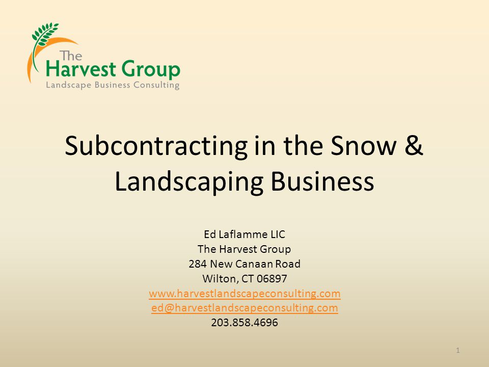 Subcontracting in the Snow & Landscaping Business 1 Ed Laflamme LIC The Harvest Group 284 New Canaan Road Wilton, CT 06897 www.harvestlandscapeconsulting.com ed@harvestlandscapeconsulting.com 203.858.4696