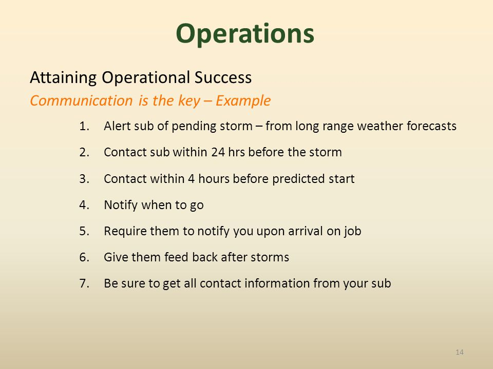 Attaining Operational Success Communication is the key – Example 1.Alert sub of pending storm – from long range weather forecasts 2.Contact sub within 24 hrs before the storm 3.Contact within 4 hours before predicted start 4.Notify when to go 5.Require them to notify you upon arrival on job 6.Give them feed back after storms 7.Be sure to get all contact information from your sub 14 Operations