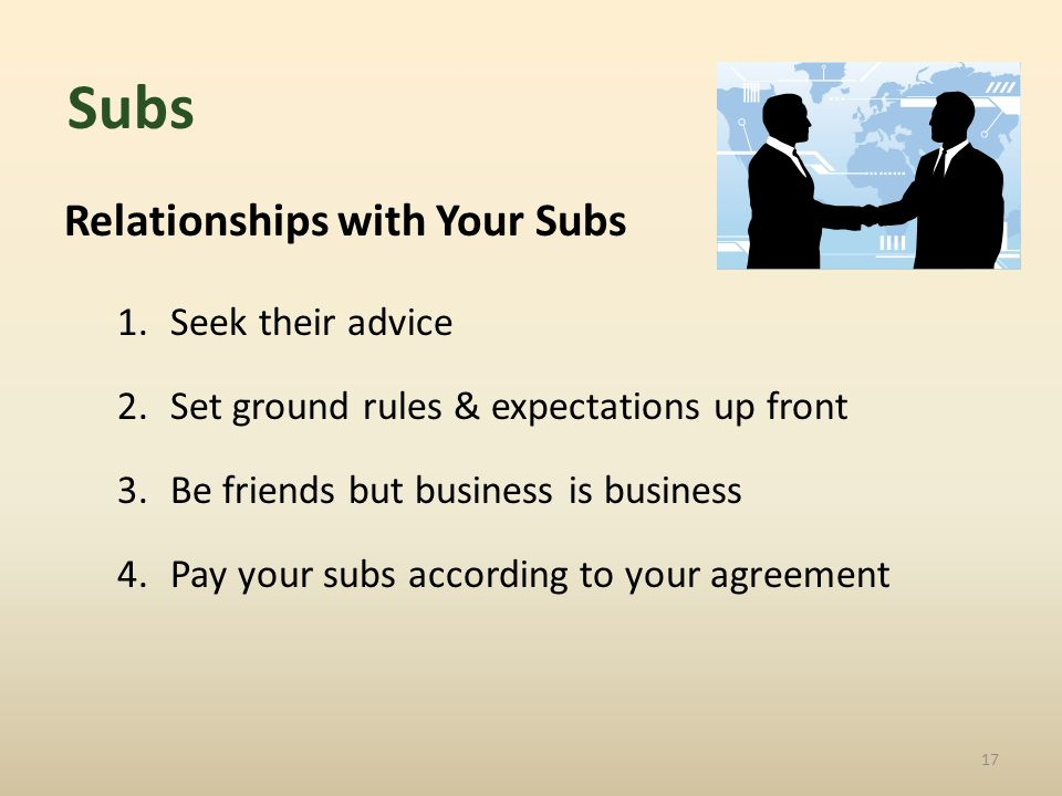 Relationships with Your Subs 1.Seek their advice 2.Set ground rules & expectations up front 3.Be friends but business is business 4.Pay your subs according to your agreement 17 Subs