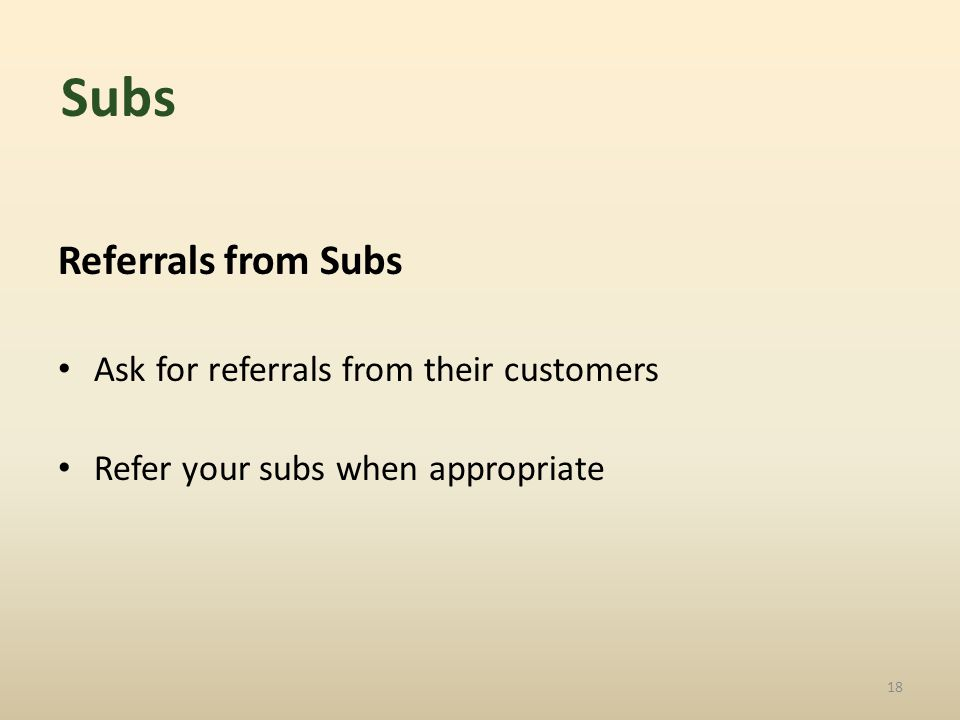 Referrals from Subs Ask for referrals from their customers Refer your subs when appropriate 18 Subs