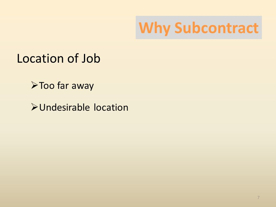 Location of Job  Too far away  Undesirable location 7 Why Subcontract