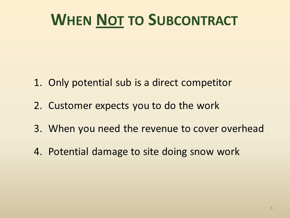 1.Only potential sub is a direct competitor 2.Customer expects you to do the work 3.When you need the revenue to cover overhead 4.Potential damage to site doing snow work 8 W HEN N OT TO S UBCONTRACT