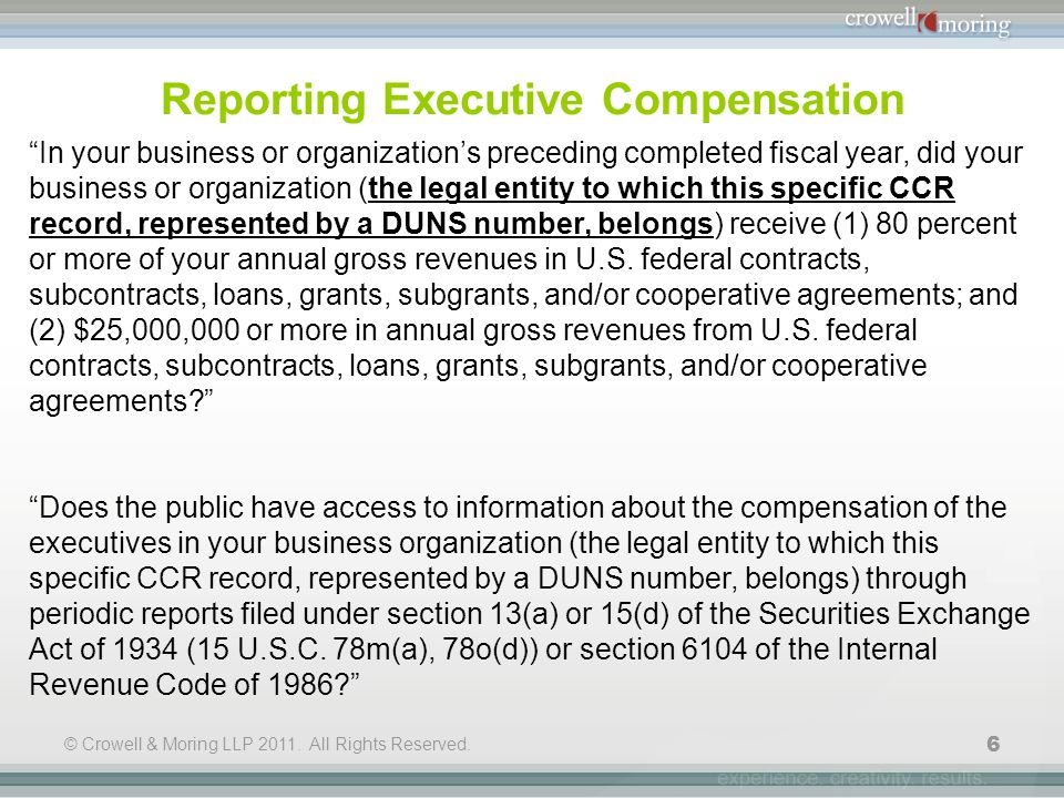 "© Crowell & Moring LLP 2011. All Rights Reserved. 6 Reporting Executive Compensation ""In your business or organization's preceding completed fiscal ye"