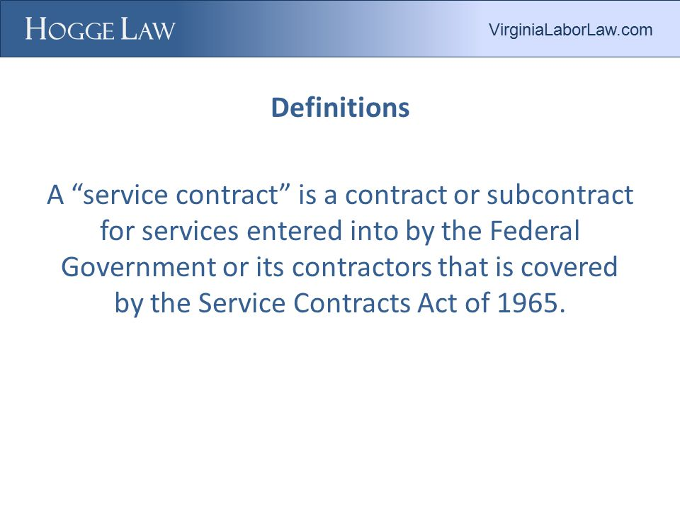 Definitions A service contract is a contract or subcontract for services entered into by the Federal Government or its contractors that is covered by the Service Contracts Act of 1965.