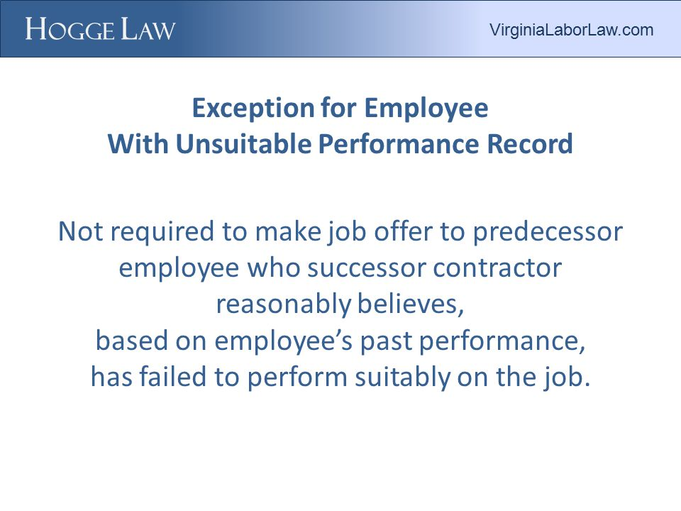 Exception for Employee With Unsuitable Performance Record Not required to make job offer to predecessor employee who successor contractor reasonably believes, based on employee's past performance, has failed to perform suitably on the job.