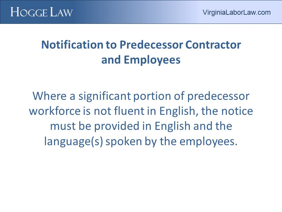 Notification to Predecessor Contractor and Employees Where a significant portion of predecessor workforce is not fluent in English, the notice must be provided in English and the language(s) spoken by the employees.