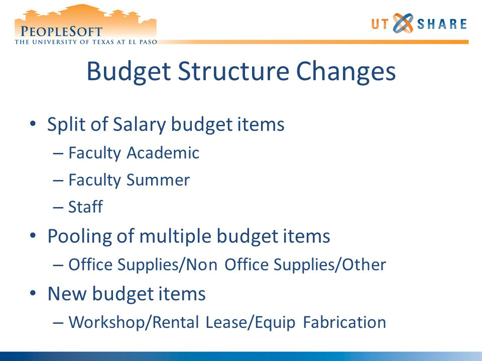 Budget Structure Changes Split of Salary budget items – Faculty Academic – Faculty Summer – Staff Pooling of multiple budget items – Office Supplies/Non Office Supplies/Other New budget items – Workshop/Rental Lease/Equip Fabrication