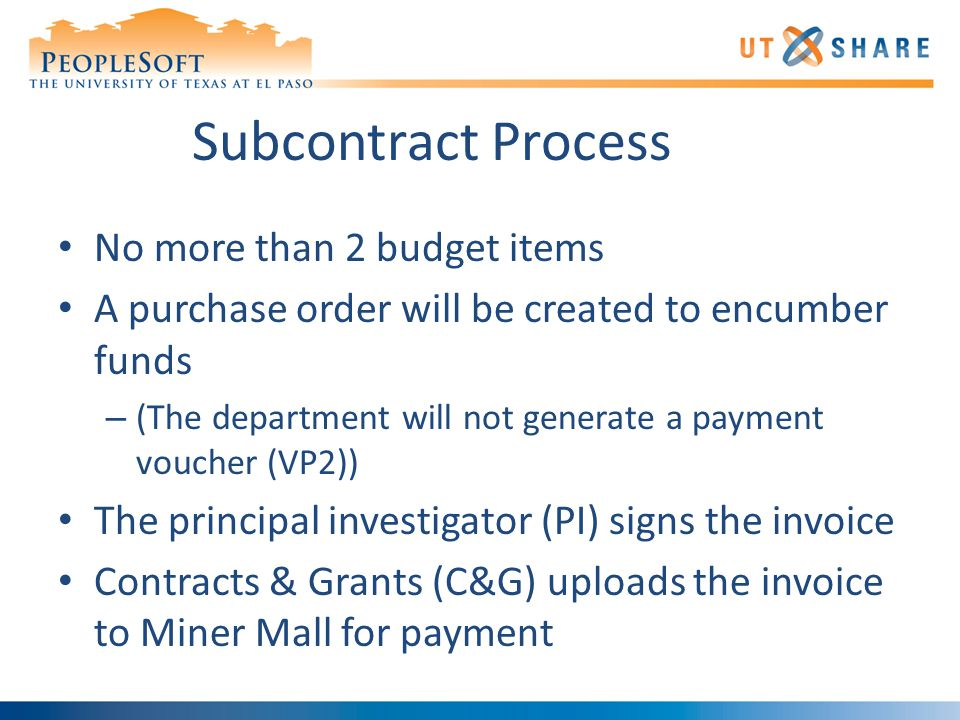 Subcontract Process No more than 2 budget items A purchase order will be created to encumber funds – (The department will not generate a payment voucher (VP2)) The principal investigator (PI) signs the invoice Contracts & Grants (C&G) uploads the invoice to Miner Mall for payment