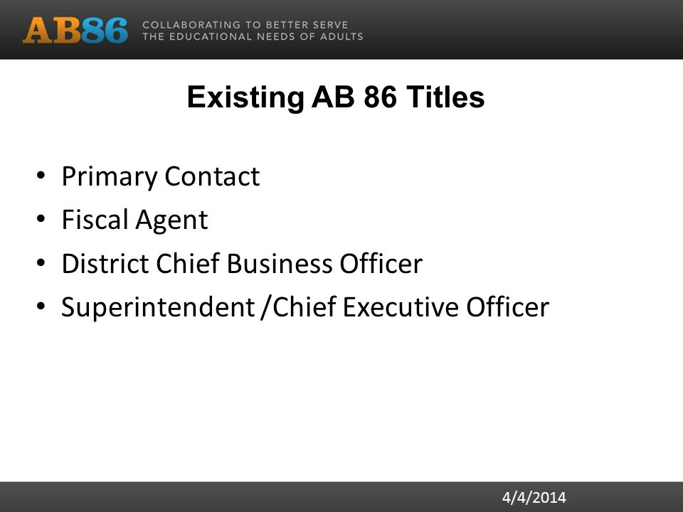 Existing AB 86 Titles Primary Contact Fiscal Agent District Chief Business Officer Superintendent /Chief Executive Officer 4/4/2014