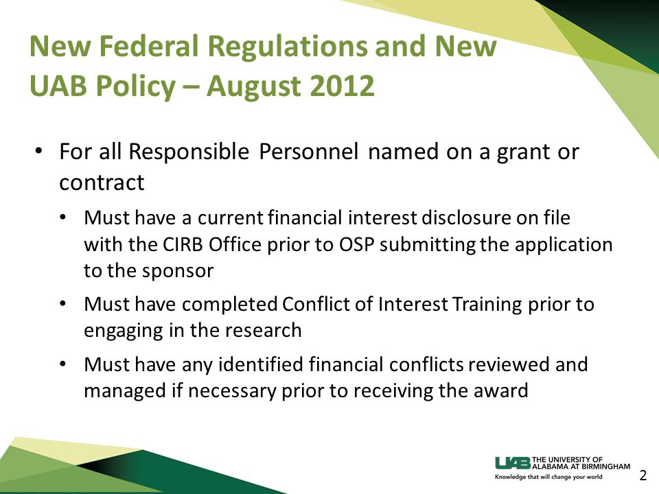 New Federal Regulations and New UAB Policy – August 2012 2 For all Responsible Personnel named on a grant or contract Must have a current financial in