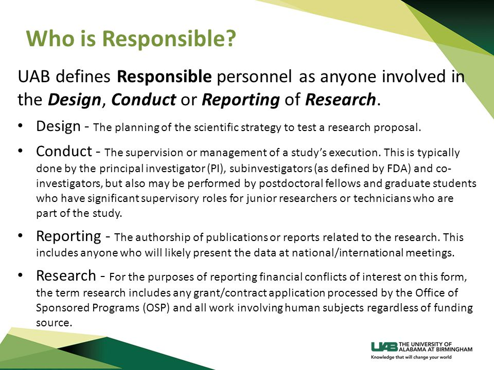Who is Responsible? UAB defines Responsible personnel as anyone involved in the Design, Conduct or Reporting of Research. Design - The planning of the