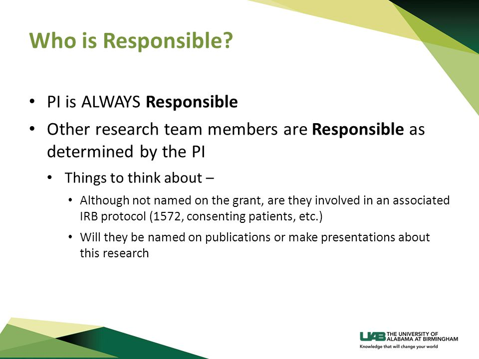 Who is Responsible? PI is ALWAYS Responsible Other research team members are Responsible as determined by the PI Things to think about – Although not