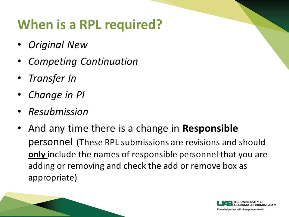 When is a RPL required? Original New Competing Continuation Transfer In Change in PI Resubmission And any time there is a change in Responsible person