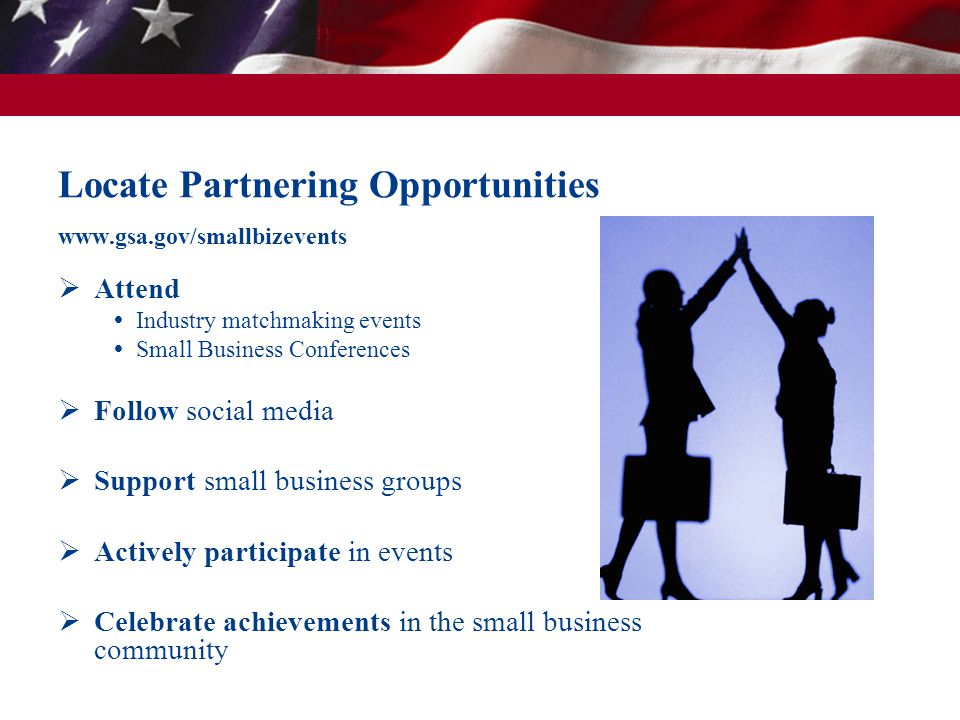 Locate Partnering Opportunities www.gsa.gov/smallbizevents  Attend  Industry matchmaking events  Small Business Conferences  Follow social media 