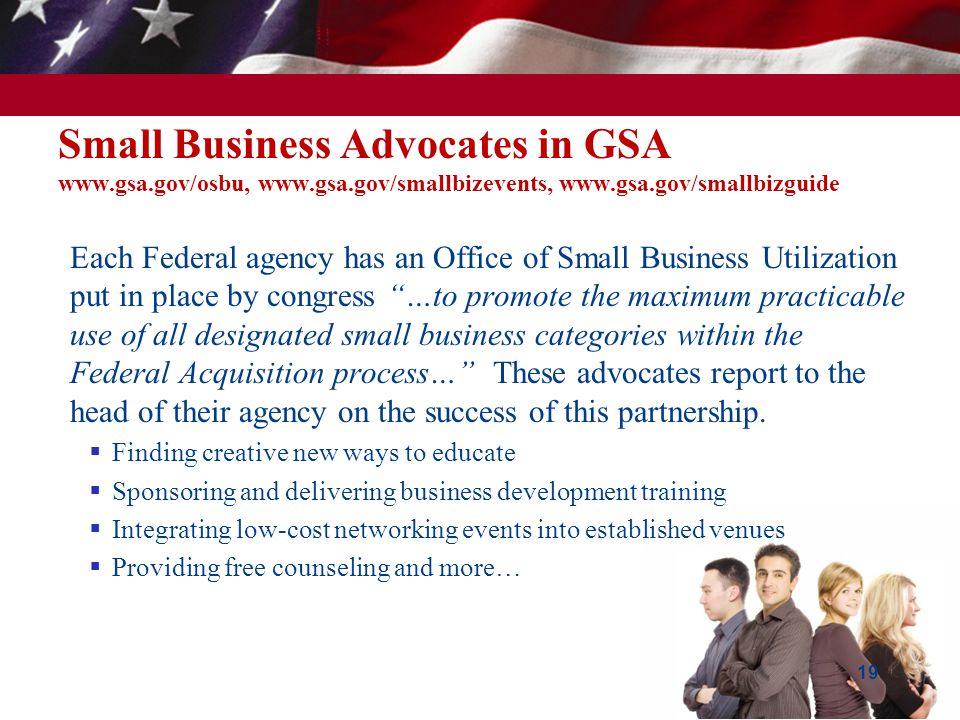 Small Business Advocates in GSA www.gsa.gov/osbu, www.gsa.gov/smallbizevents, www.gsa.gov/smallbizguide  Each Federal agency has an Office of Small B